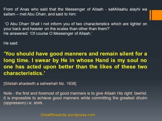 From of Anas who said that the Messenger of Allaah - sallAllaahu alayhi wa sallam – met Abu Dharr, and said to him:  'O Abu Dharr Shall I not inform you of two characteristics which are lighter on your back and heavier on the scales than other than them?' He answered: 'Of course O Messenger of Allaah.' He said:  'You should have good manners and remain silent for a long time. I swear by He in whose Hand is my soul no one has acted upon better than the likes of these two characteristics.' [Silsilah ahadeeth a saheehah No. 1938]  Note - the first and foremost of good manners is to give Allaah His right: tawhid. It is impossible to achieve good manners while committing the greatest dhulm (oppression) i.e. shirk.