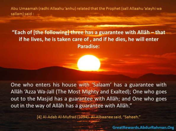 "Abu Umaamah (radiya Allaahu 'anh) related that the Prophet (sall Allaahu 'alayhi wa sallam) said : ""Each of [the following] three has a guarantee with Allâh – that if he lives, he is taken care of , and if he dies, he will enter Paradise:  One who enters his house with 'Salaam' has a guarantee with Allâh 'Azza Wa-Jall (The Most Mighty and Exalted); One who goes out to the Masjid has a guarantee with Allâh; and One who geos out in the way of Allâh has a guarantee with Allâh.""   [4] Al-Adab Al-Mufrad (1094). Al-Albaanee said, ""Saheeh."""