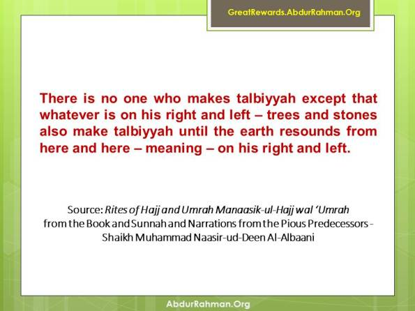 There is no one who makes talbiyyah except that whatever is on his right and left – trees and stones also make talbiyyah until the earth resounds from here and here – meaning – on his right and left.""