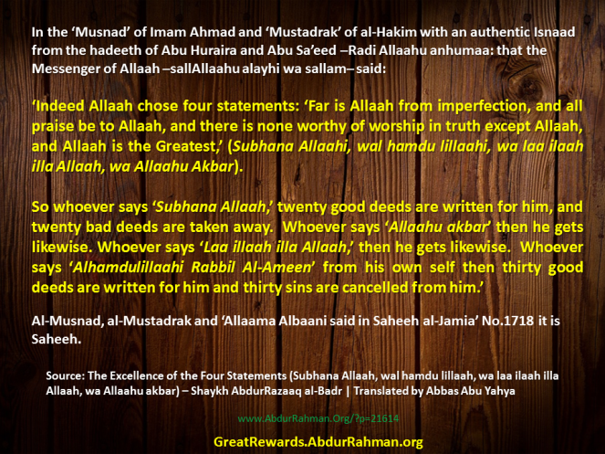 In the 'Musnad' of Imam Ahmad and 'Mustadrak' of al-Hakim with an authentic Isnaad from the hadeeth of Abu Huraira and Abu Sa'eed –Radi Allaahu anhumaa: that the Messenger of Allaah –sallAllaahu alayhi wa sallam– said: 'Indeed Allaah chose four statements: 'Far is Allaah from imperfection, and all praise be to Allaah, and there is none worthy of worship in truth except Allaah, and Allaah is the Greatest,' (Subhana Allaahi, wal hamdu lillaahi, wa laa ilaah illa Allaah, wa Allaahu Akbar). So whoever says 'Subhana Allaah,' twenty good deeds are written for him, and twenty bad deeds are taken away. Whoever says 'Allaahu akbar' then he gets likewise. Whoever says 'Laa illaah illa Allaah,' then he gets likewise. Whoever says 'Alhamdulillaahi Rabbil Al-Ameen' from his own self then thirty good deeds are written for him and thirty sins are cancelled from him.' Al-Musnad, al-Mustadrak and 'Allaama Albaani said in Saheeh al-Jamia' No.1718 it is Saheeh.